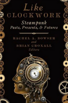 Like clockwork: steampunk pasts, presents, and futures book cover